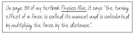 On page 131 of my textbook, Physics Alive, it says that 'the turning effect of a force is called its moment and is calculated by multiplying the force by the distance'.